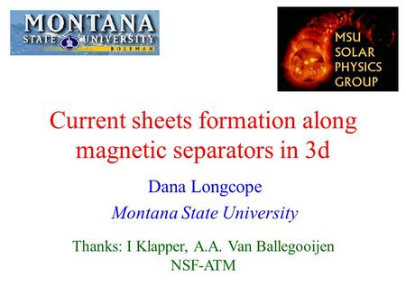 Current sheets formation along magnetic separators in 3d Dana Longcope Montana State University Thanks: I Klapper, A.A. Van Ballegooijen NSF-ATM.
