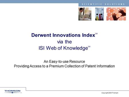 Copyright 2004 Thomson SCIENTIFIC SOLUTIONS Derwent Innovations Index SM via the ISI Web of Knowledge SM An Easy-to-use Resource Providing Access to a.