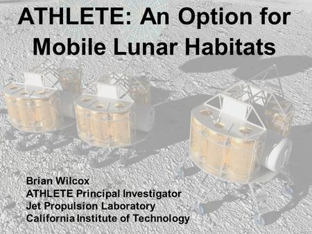 ATHLETE: An Option for Mobile Lunar Habitats Brian Wilcox ATHLETE Principal Investigator Jet Propulsion Laboratory California Institute of Technology.