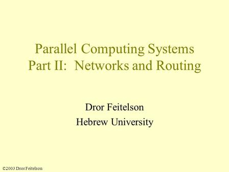 ©2003 Dror Feitelson Parallel Computing Systems Part II: Networks and Routing Dror Feitelson Hebrew University.