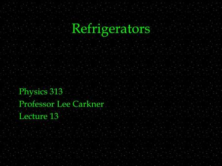 Refrigerators Physics 313 Professor Lee Carkner Lecture 13.