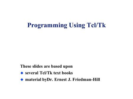 Programming Using Tcl/Tk These slides are based upon u several Tcl/Tk text books u material byDr. Ernest J. Friedman-Hill.
