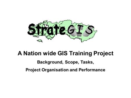 A Nation wide GIS Training Project Background, Scope, Tasks, Project Organisation and Performance.
