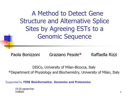15-20 september WABI031 A Method to Detect Gene Structure and Alternative Splice Sites by Agreeing ESTs to a Genomic Sequence Paola Bonizzoni Graziano.