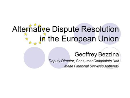 Alternative Dispute Resolution in the European Union Geoffrey Bezzina Deputy Director, Consumer Complaints Unit Malta Financial Services Authority.
