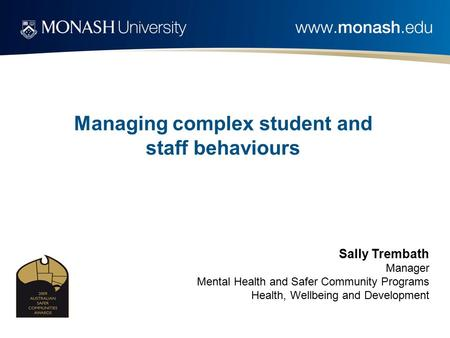Managing complex student and staff behaviours Sally Trembath Manager Mental Health and Safer Community Programs Health, Wellbeing and Development.
