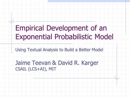 Empirical Development of an Exponential Probabilistic Model Using Textual Analysis to Build a Better Model Jaime Teevan & David R. Karger CSAIL (LCS+AI),