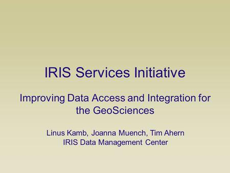IRIS Services Initiative Improving Data Access and Integration for the GeoSciences Linus Kamb, Joanna Muench, Tim Ahern IRIS Data Management Center.