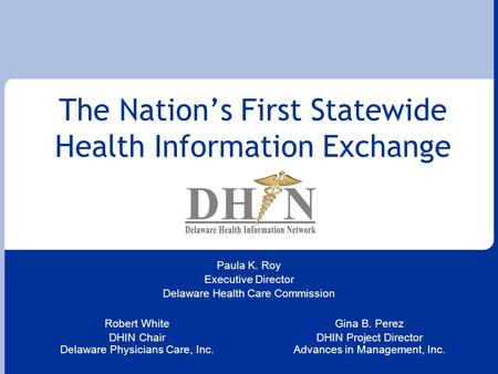 The Nation's First Statewide Health Information Exchange Robert White DHIN Chair Delaware Physicians Care, Inc. Gina B. Perez DHIN Project Director Advances.