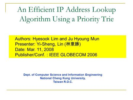 An Efficient IP Address Lookup Algorithm Using a Priority Trie Authors: Hyesook Lim and Ju Hyoung Mun Presenter: Yi-Sheng, Lin ( 林意勝 ) Date: Mar. 11, 2008.