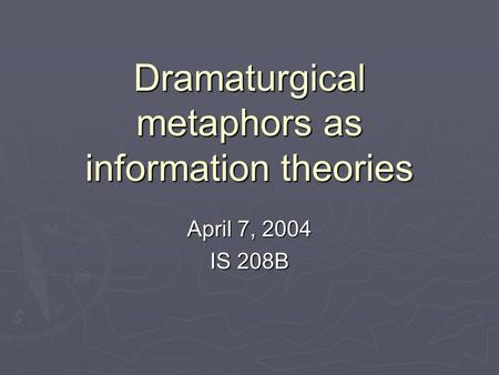 Dramaturgical metaphors as information theories April 7, 2004 IS 208B.