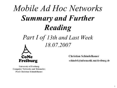 1 University of Freiburg Computer Networks and Telematics Prof. Christian Schindelhauer Mobile Ad Hoc Networks Summary and Further Reading Part I of 13th.