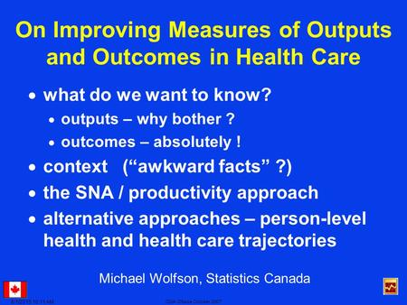6/1/2015 10:13 AM CMA Ottawa October 2007 On Improving Measures of Outputs and Outcomes in Health Care  what do we want to know?  outputs – why bother.