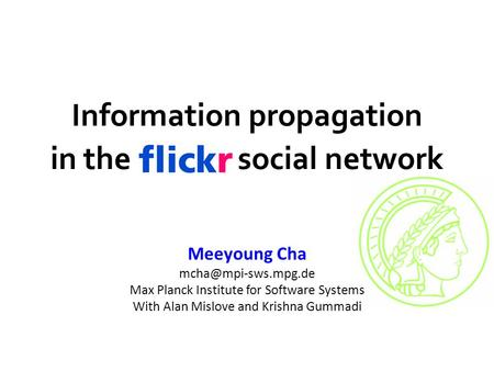 Flickr Information propagation in the Flickr social network Meeyoung Cha Max Planck Institute for Software Systems With Alan Mislove.