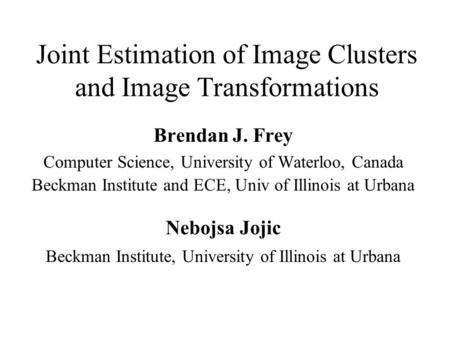 Joint Estimation of Image Clusters and Image Transformations Brendan J. Frey Computer Science, University of Waterloo, Canada Beckman Institute and ECE,