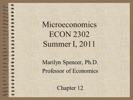 Microeconomics ECON 2302 Summer I, 2011 Marilyn Spencer, Ph.D. Professor of Economics Chapter 12.