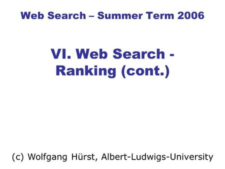 Web Search – Summer Term 2006 VI. Web Search - Ranking (cont.) (c) Wolfgang Hürst, Albert-Ludwigs-University.