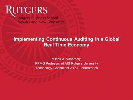 Implementing Continuous Auditing in a Global Real Time Economy Miklos A. Vasarhelyi KPMG Professor of AIS Rutgers University Technology Consultant AT&T.