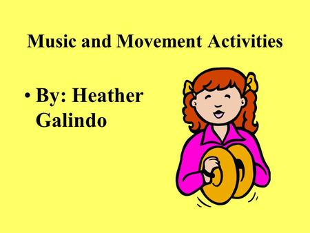 Music and Movement Activities By: Heather Galindo.