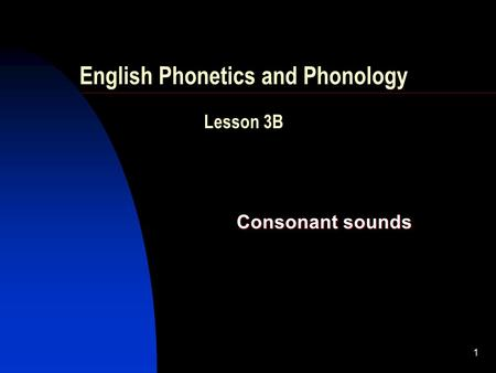 1 English Phonetics and Phonology Lesson 3B Consonant sounds.