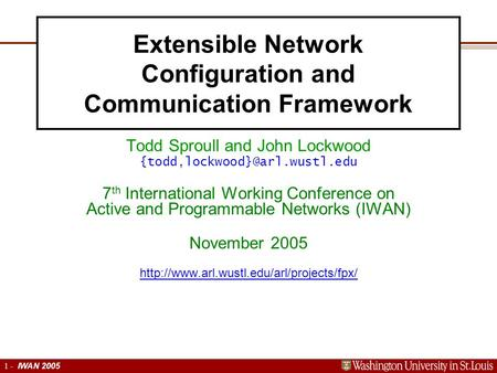Extensible Networking Platform 1 1 - IWAN 2005 Extensible Network Configuration and Communication Framework Todd Sproull and John Lockwood