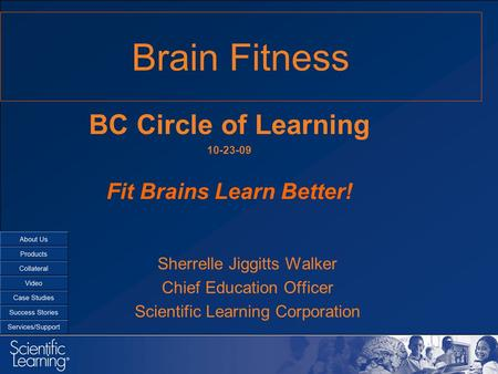 Brain Fitness Sherrelle Jiggitts Walker Chief Education Officer Scientific Learning Corporation BC Circle of Learning 10-23-09 Fit Brains Learn Better!