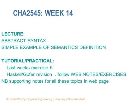 School of Computing and Engineering, University of Huddersfield CHA2545: WEEK 14 LECTURE: ABSTRACT SYNTAX SIMPLE EXAMPLE OF SEMANTICS DEFINITION TUTORIAL/PRACTICAL: