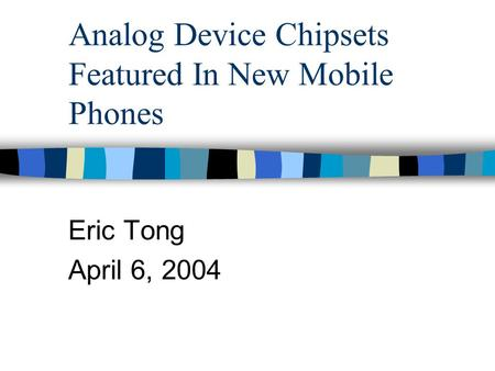 Analog Device Chipsets Featured In New Mobile Phones Eric Tong April 6, 2004.
