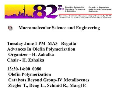 Macromolecular Science and Engineering Tuesday June 1 PM MA3 Regatta Advances In Olefin Polymerization Organizer - H. Zahalka Chair - H. Zahalka 13:30-14:00.
