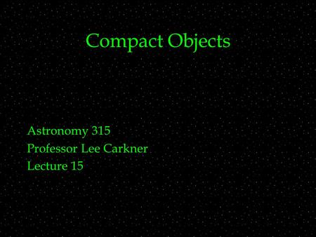 Compact Objects Astronomy 315 Professor Lee Carkner Lecture 15.