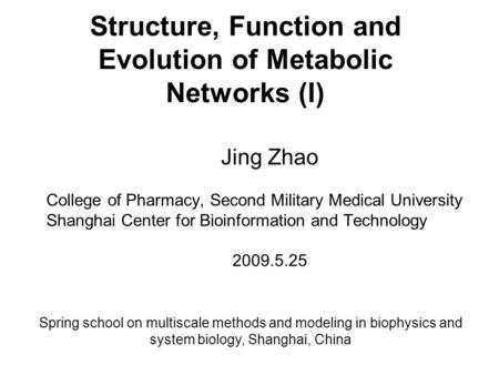 Structure, Function and Evolution of Metabolic Networks (I) Jing Zhao College of Pharmacy, Second Military Medical University Shanghai Center for Bioinformation.