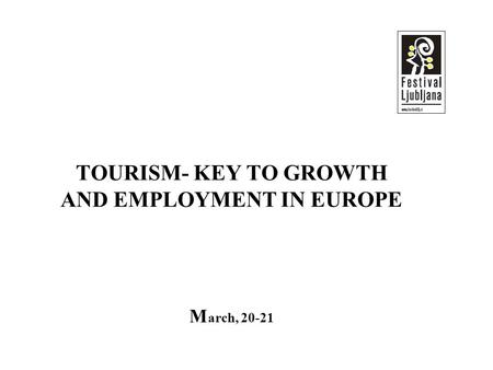 TOURISM- KEY TO GROWTH AND EMPLOYMENT IN EUROPE M arch, 20-21.