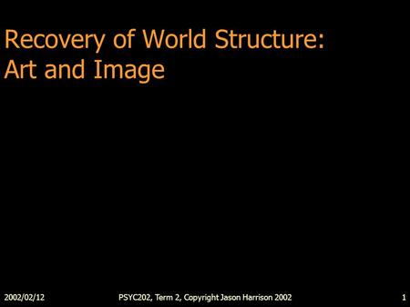 2002/02/12PSYC202, Term 2, Copyright Jason Harrison 20021 Recovery of World Structure: Art and Image.