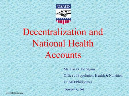 Decentralization1 Decentralization and National Health Accounts Ma. Paz G. De Sagun Office of Population, Health & Nutrition USAID/Philippines October.