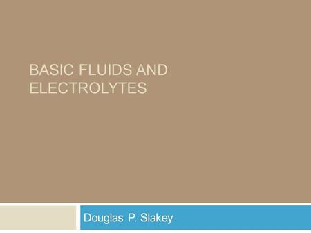 BASIC FLUIDS AND ELECTROLYTES Douglas P. Slakey. Why ? Essential for surgeons (and all physicians) Based upon physiology Disturbances understood as pathophysiology.