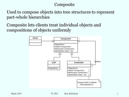 March 200491.3913 Ron McFadyen1 Composite Used to compose objects into tree structures to represent part-whole hierarchies Composite lets clients treat.