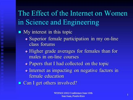 WEPAN 2002 Conference June 10th San Juan, Puerto Rico 1 The Effect of the Internet on Women in Science and Engineering My interest in this topic My interest.