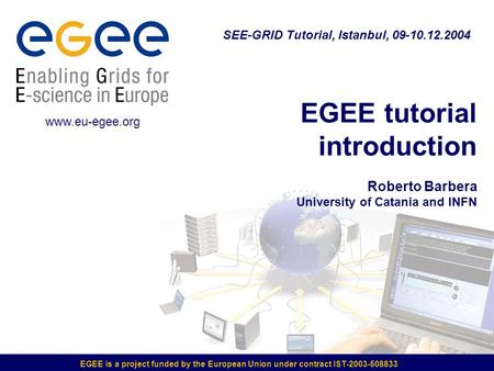 EGEE is a project funded by the European Union under contract IST-2003-508833 EGEE tutorial introduction Roberto Barbera University of Catania and INFN.