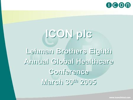ICON plc Lehman Brothers Eighth Annual Global Healthcare Conference March 30 th 2005 ICON plc Lehman Brothers Eighth Annual Global Healthcare Conference.