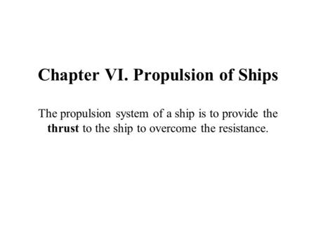 Chapter VI. Propulsion of Ships The propulsion system of a ship is to provide the thrust to the ship to overcome the resistance.