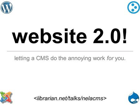 Website 2.0! letting a CMS do the annoying work for you.