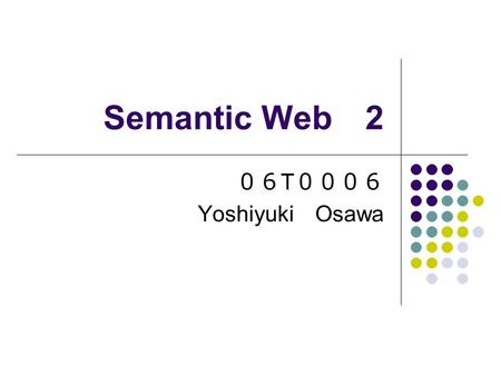 Semantic Web 2 06 T 0006 Yoshiyuki Osawa. Aim of Semantic Web Information which users needs is collected by using a computer. Information on the web is.