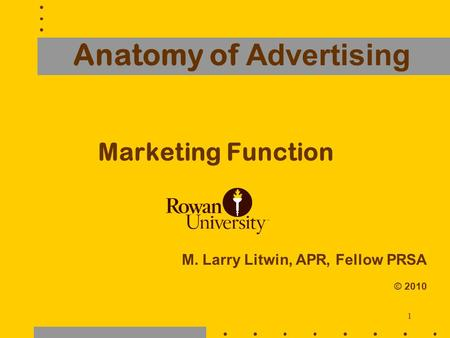 1 Anatomy of Advertising Marketing Function M. Larry Litwin, APR, Fellow PRSA © 2010.
