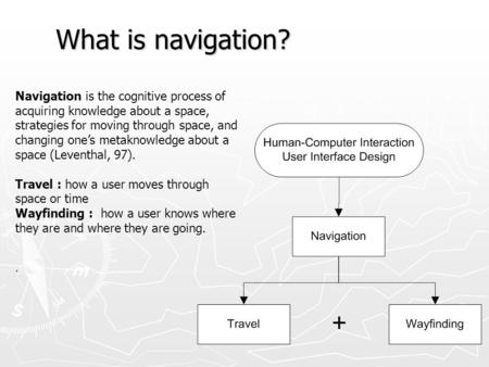 What is navigation? Navigation is the cognitive process of acquiring knowledge about a space, strategies for moving through space, and changing one's metaknowledge.