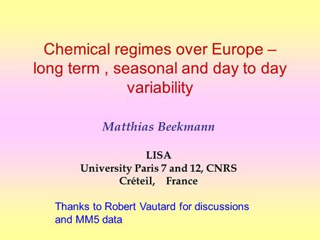 Chemical regimes over Europe – long term, seasonal and day to day variability Matthias Beekmann LISA University Paris 7 and 12, CNRS Créteil, France Thanks.
