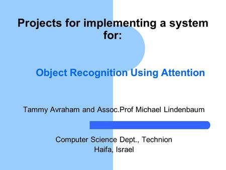 Object Recognition Using Attention Tammy Avraham and Assoc.Prof Michael Lindenbaum Computer Science Dept., Technion Haifa, Israel Projects for implementing.