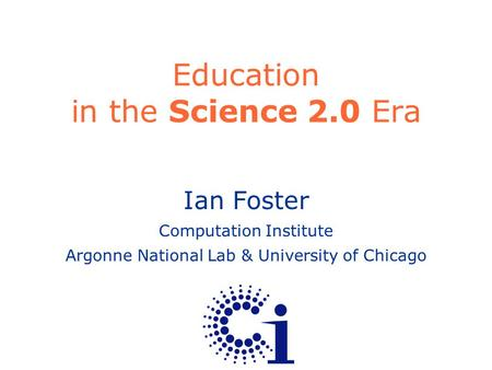 Ian Foster Computation Institute Argonne National Lab & University of Chicago Education in the Science 2.0 Era.