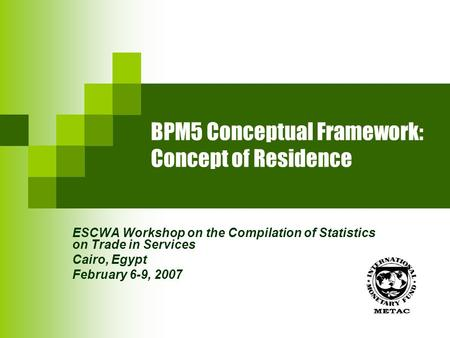 BPM5 Conceptual Framework: Concept of Residence ESCWA Workshop on the Compilation of Statistics on Trade in Services Cairo, Egypt February 6-9, 2007.