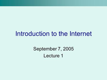 Introduction to the Internet September 7, 2005 Lecture 1.