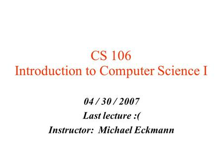 CS 106 Introduction to Computer Science I 04 / 30 / 2007 Last lecture :( Instructor: Michael Eckmann.